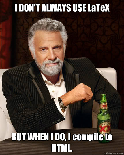 I don't always use LaTeX but when I do, I compile to HTML